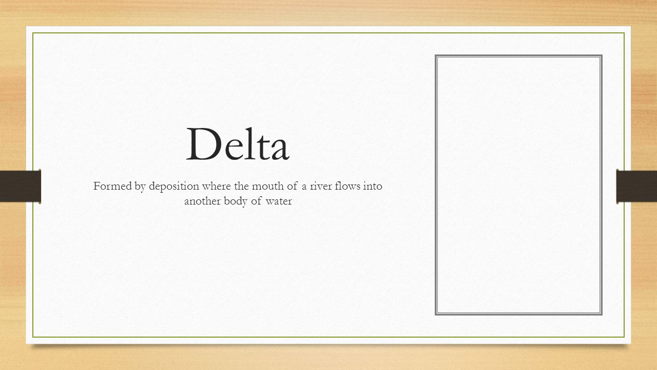 Delta Formed by deposition where the mouth of a river flows into another body of water