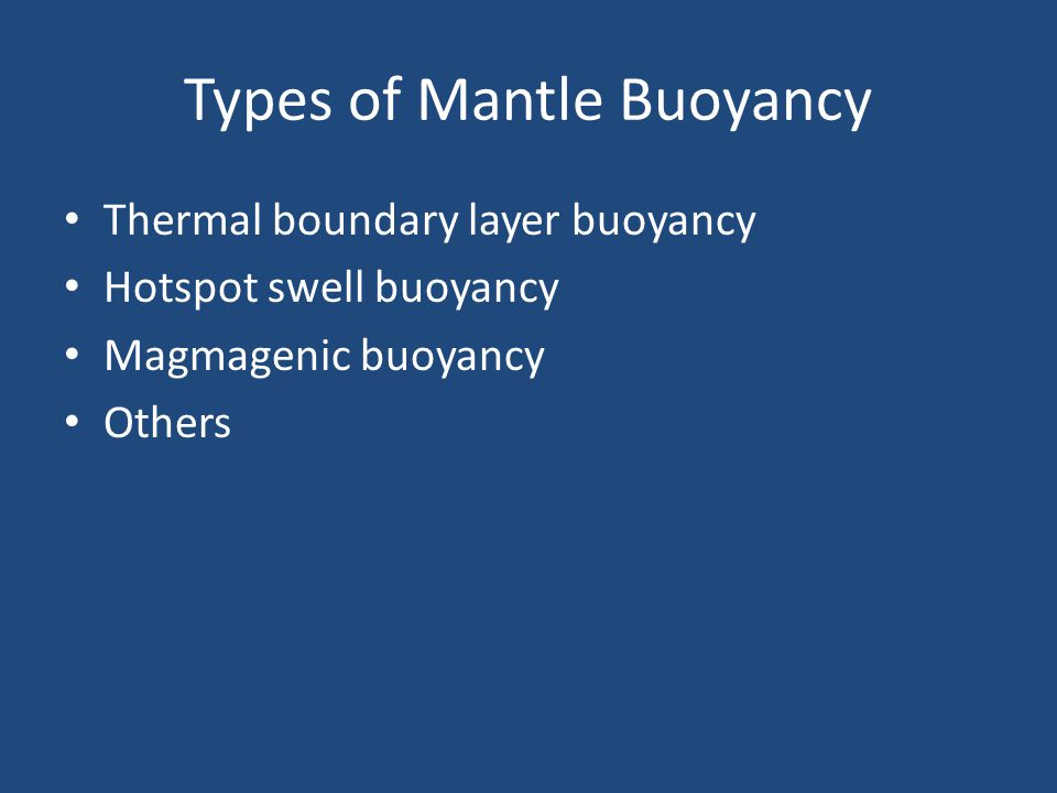 Types of Mantle Buoyancy Thermal boundary layer buoyancy Hotspot swell buoyancy Magmagenic buoyancy Others