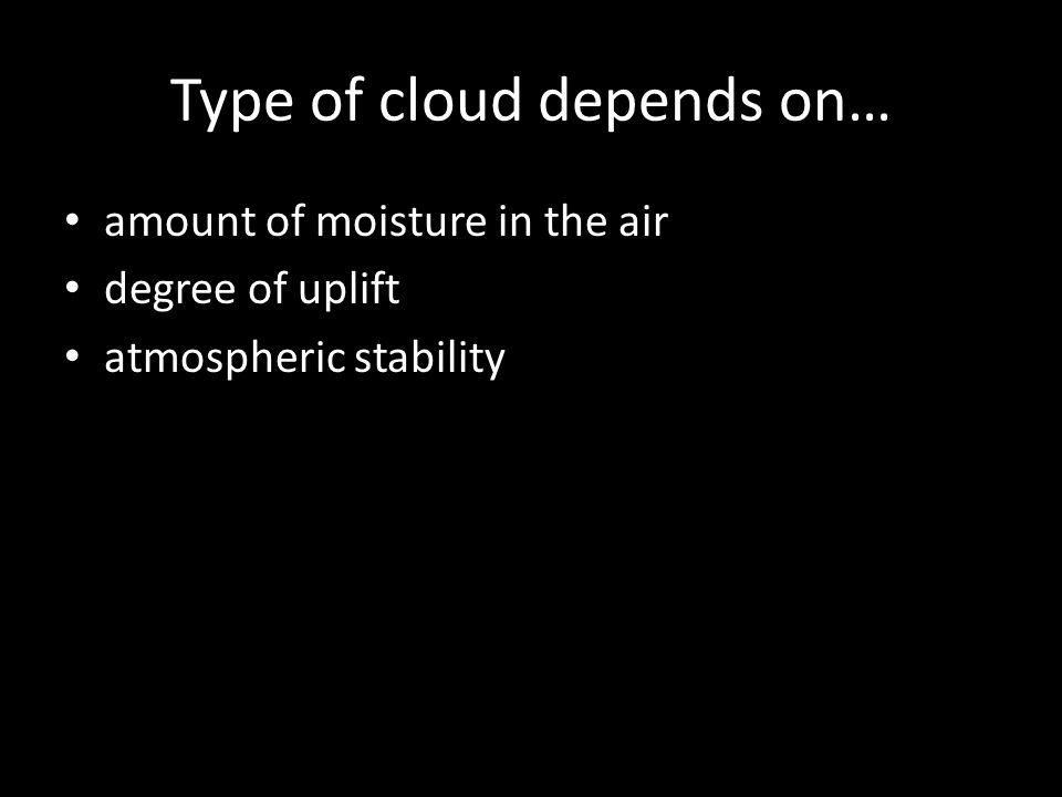 Type of cloud depends on… amount of moisture in the air degree of uplift atmospheric stability