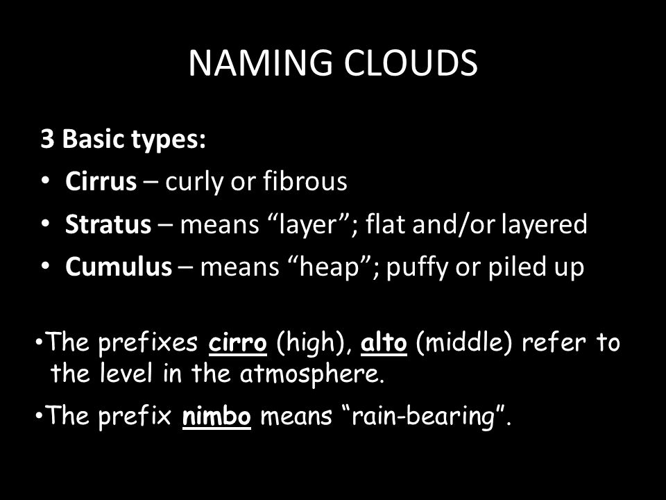 NAMING CLOUDS 3 Basic types: Cirrus – curly or fibrous Stratus – means layer ; flat and/or layered Cumulus – means heap ; puffy or piled up The prefixes cirro (high), alto (middle) refer to the level in the atmosphere.