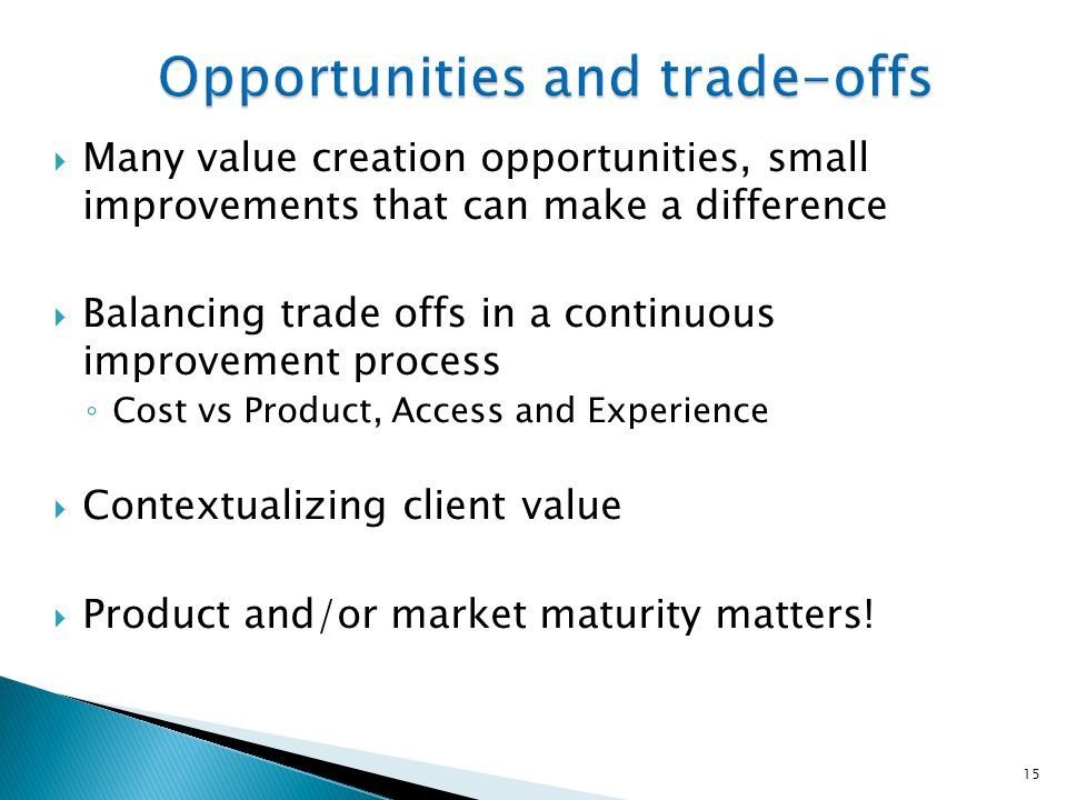  Many value creation opportunities, small improvements that can make a difference  Balancing trade offs in a continuous improvement process ◦ Cost v