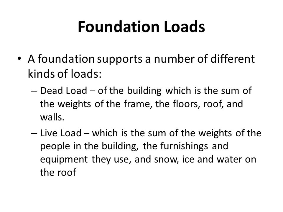 Foundation Loads A foundation supports a number of different kinds of loads: – Dead Load – of the building which is the sum of the weights of the fram
