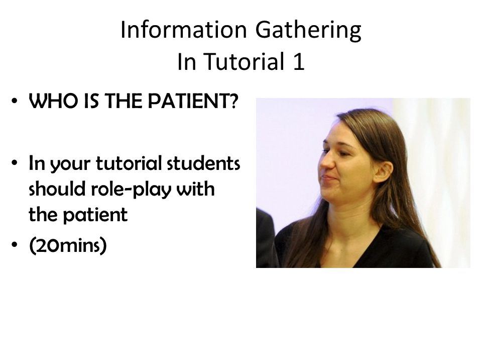 Information Gathering In Tutorial 1 WHO IS THE PATIENT.