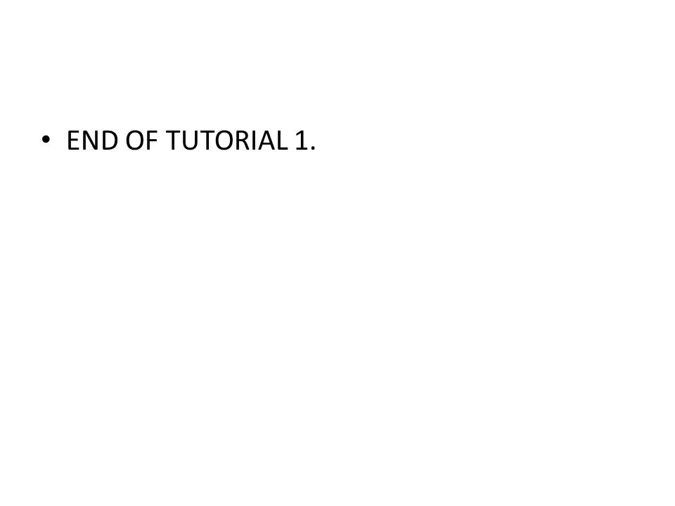 END OF TUTORIAL 1.