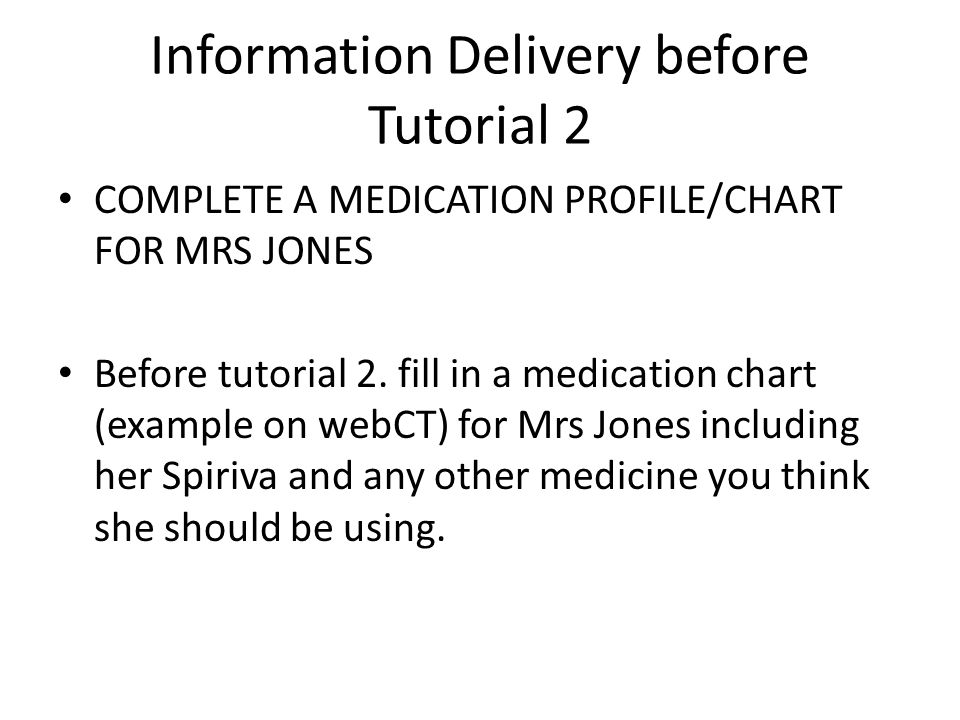 Information Delivery before Tutorial 2 COMPLETE A MEDICATION PROFILE/CHART FOR MRS JONES Before tutorial 2.