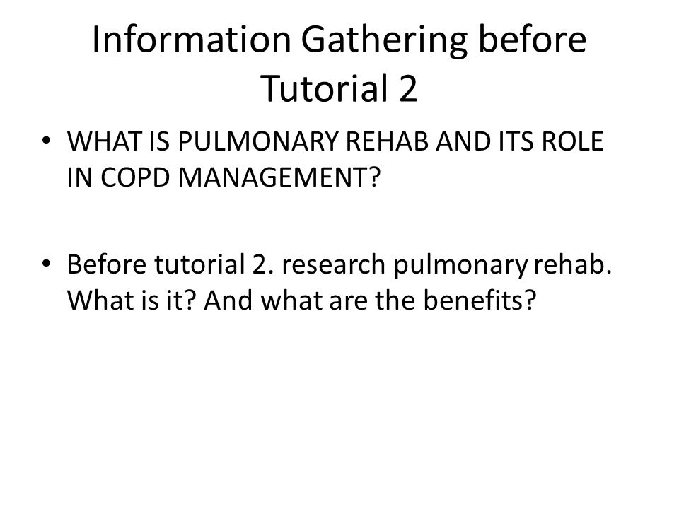 Information Gathering before Tutorial 2 WHAT IS PULMONARY REHAB AND ITS ROLE IN COPD MANAGEMENT.