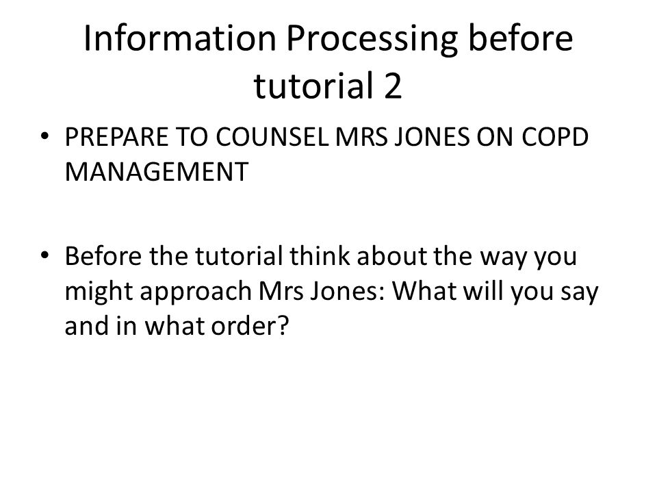 Information Processing before tutorial 2 PREPARE TO COUNSEL MRS JONES ON COPD MANAGEMENT Before the tutorial think about the way you might approach Mrs Jones: What will you say and in what order
