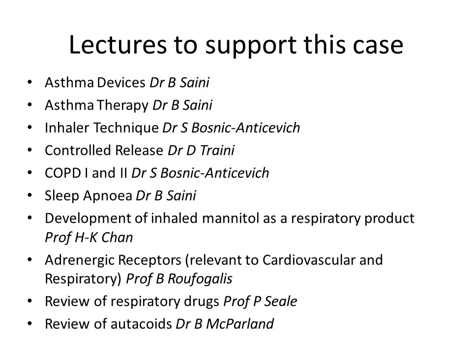 Lectures to support this case Asthma Devices Dr B Saini Asthma Therapy Dr B Saini Inhaler Technique Dr S Bosnic-Anticevich Controlled Release Dr D Traini COPD I and II Dr S Bosnic-Anticevich Sleep Apnoea Dr B Saini Development of inhaled mannitol as a respiratory product Prof H-K Chan Adrenergic Receptors (relevant to Cardiovascular and Respiratory) Prof B Roufogalis Review of respiratory drugs Prof P Seale Review of autacoids Dr B McParland
