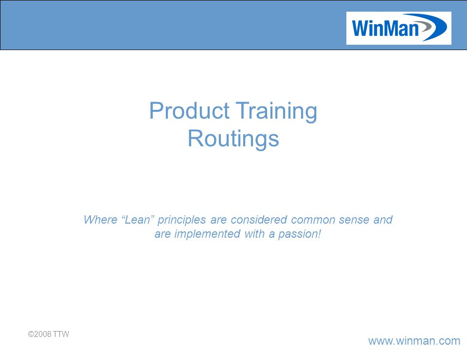 www.winman.com Routings ©2007 TTW A routing for a product is like a roadmap or build sequence.