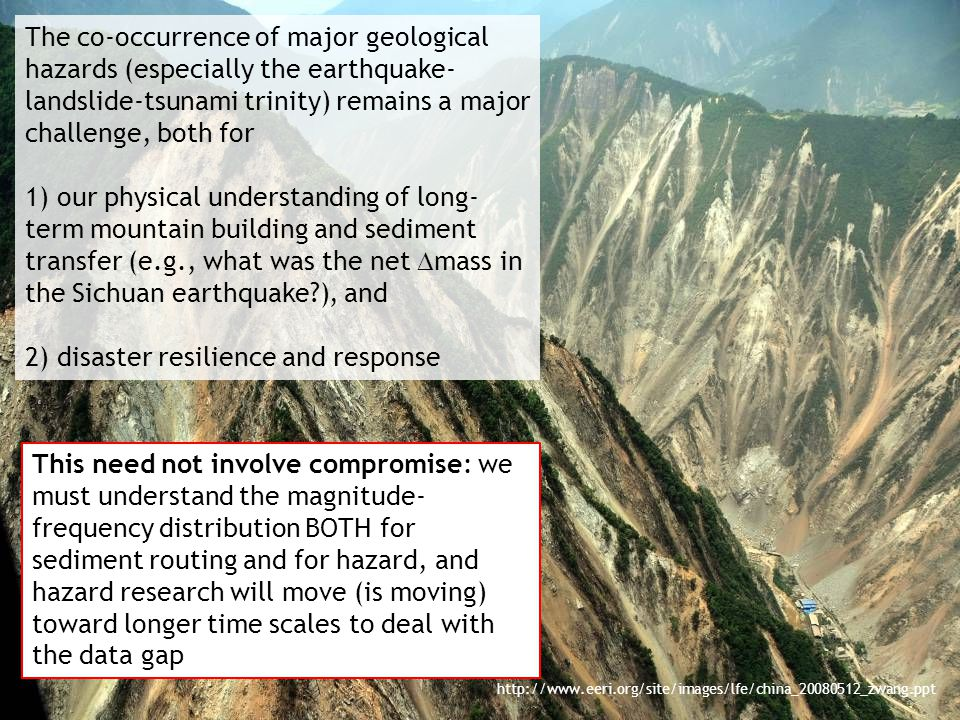 http://www.eeri.org/site/images/lfe/china_20080512_zwang.ppt The co-occurrence of major geological hazards (especially the earthquake- landslide-tsunami trinity) remains a major challenge, both for 1) our physical understanding of long- term mountain building and sediment transfer (e.g., what was the net  mass in the Sichuan earthquake ), and 2) disaster resilience and response This need not involve compromise: we must understand the magnitude- frequency distribution BOTH for sediment routing and for hazard, and hazard research will move (is moving) toward longer time scales to deal with the data gap