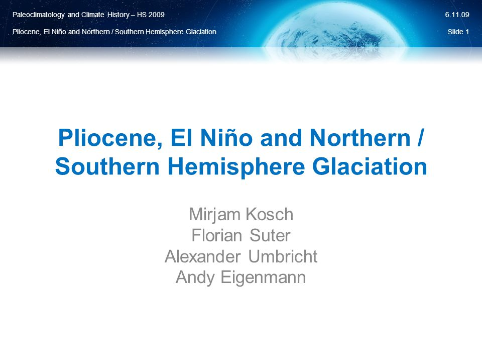Paleoclimatology and Climate History – HS 2009 Pliocene, El Niño and Northern / Southern Hemisphere Glaciation 6.11.09  Increased northward transport of warm water  Increased summer temperature  Increased evaporation  Significantly increased snowfall Slide 32 Eocene 55.8 – 33.9 MaOligocene 33.9 – 23 MaMiocene 23 – 5.33 MaPliocene 5.33 – 2.59 Ma Panama Seaway Hypothesis II