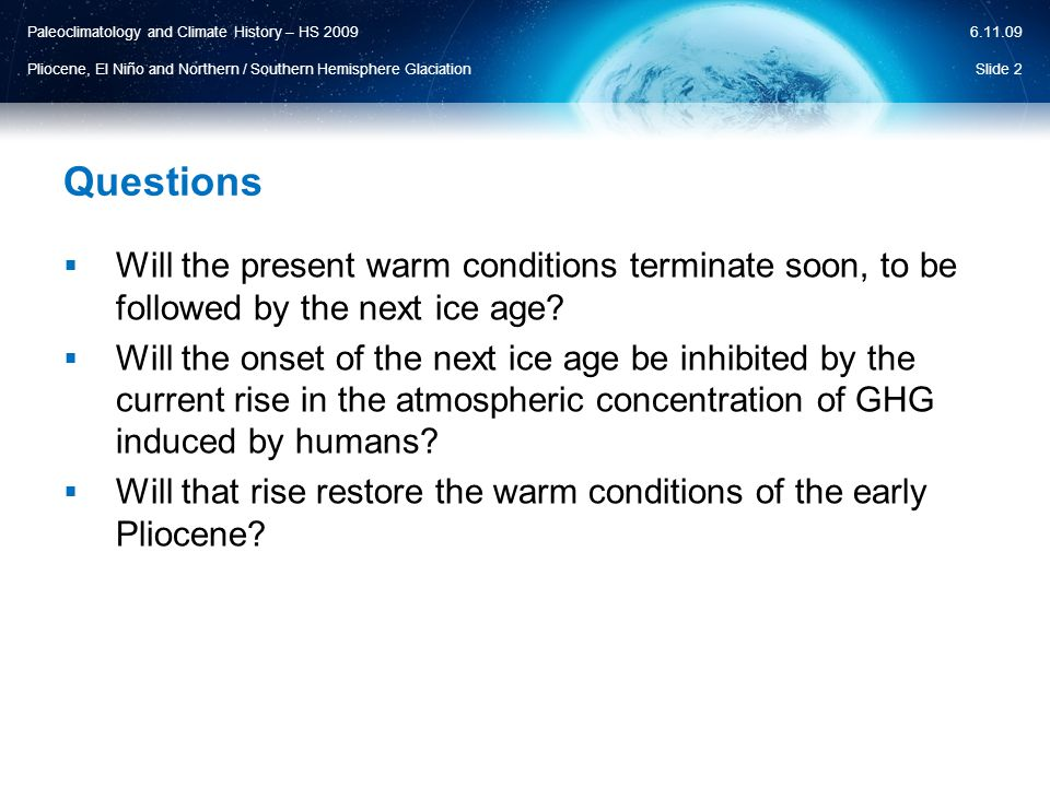 Paleoclimatology and Climate History – HS 2009 Pliocene, El Niño and Northern / Southern Hemisphere Glaciation 6.11.09 Questions  Will the present warm conditions terminate soon, to be followed by the next ice age.