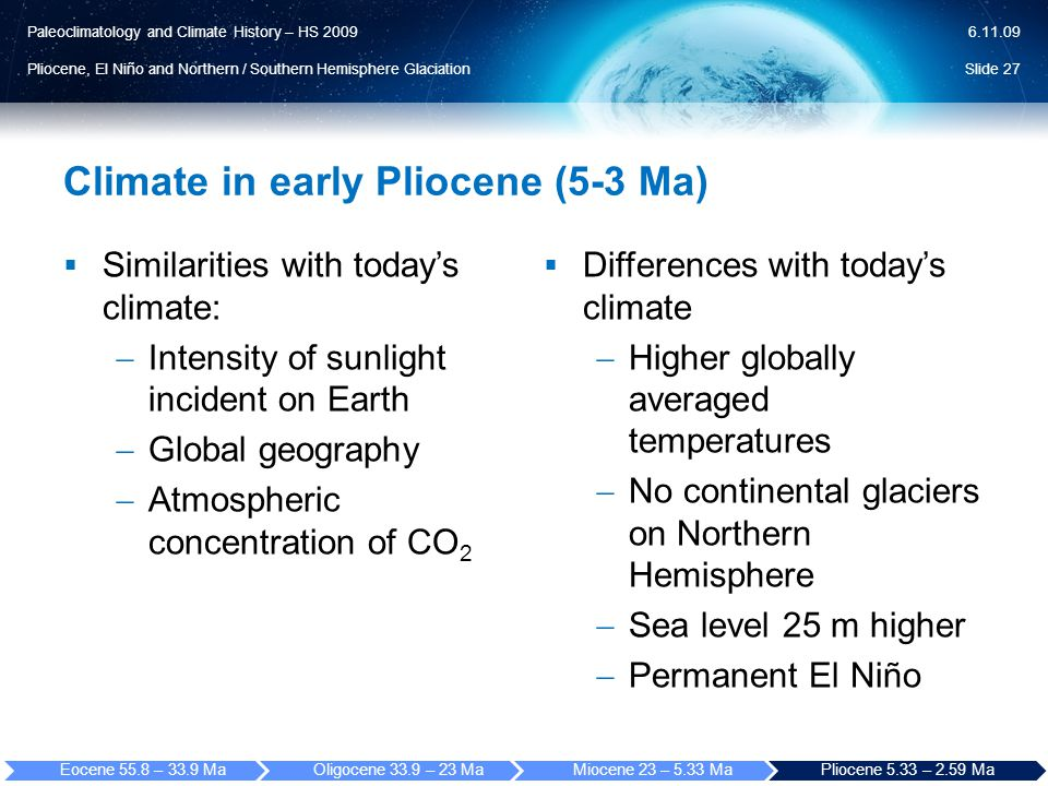 Paleoclimatology and Climate History – HS 2009 Pliocene, El Niño and Northern / Southern Hemisphere Glaciation 6.11.09 Climate in early Pliocene (5-3 Ma)  Similarities with today's climate:  Intensity of sunlight incident on Earth  Global geography  Atmospheric concentration of CO 2  Differences with today's climate  Higher globally averaged temperatures  No continental glaciers on Northern Hemisphere  Sea level 25 m higher  Permanent El Niño Slide 27 Eocene 55.8 – 33.9 MaOligocene 33.9 – 23 MaMiocene 23 – 5.33 MaPliocene 5.33 – 2.59 Ma