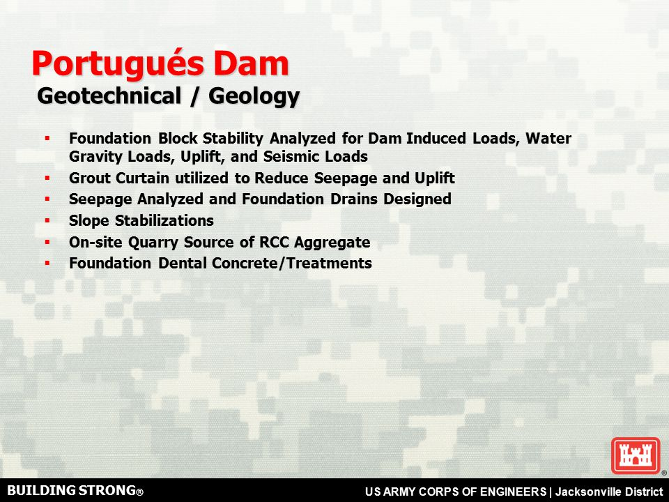 BUILDING STRONG ® US ARMY CORPS OF ENGINEERS | Jacksonville District Portugués Dam Geotechnical / Geology Geotechnical / Geology  Foundation Block Stability Analyzed for Dam Induced Loads, Water Gravity Loads, Uplift, and Seismic Loads  Grout Curtain utilized to Reduce Seepage and Uplift  Seepage Analyzed and Foundation Drains Designed  Slope Stabilizations  On-site Quarry Source of RCC Aggregate  Foundation Dental Concrete/Treatments