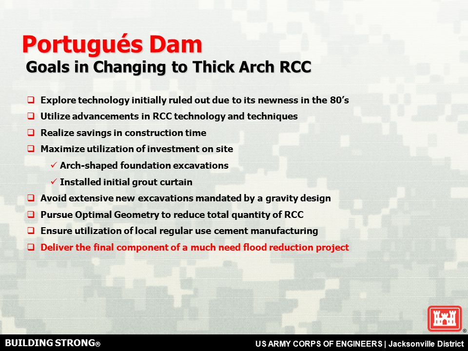 BUILDING STRONG ® US ARMY CORPS OF ENGINEERS | Jacksonville District Portugués Dam Goals in Changing to Thick Arch RCC Goals in Changing to Thick Arch RCC  Explore technology initially ruled out due to its newness in the 80's  Utilize advancements in RCC technology and techniques  Realize savings in construction time  Maximize utilization of investment on site Arch-shaped foundation excavations Installed initial grout curtain  Avoid extensive new excavations mandated by a gravity design  Pursue Optimal Geometry to reduce total quantity of RCC  Ensure utilization of local regular use cement manufacturing  Deliver the final component of a much need flood reduction project