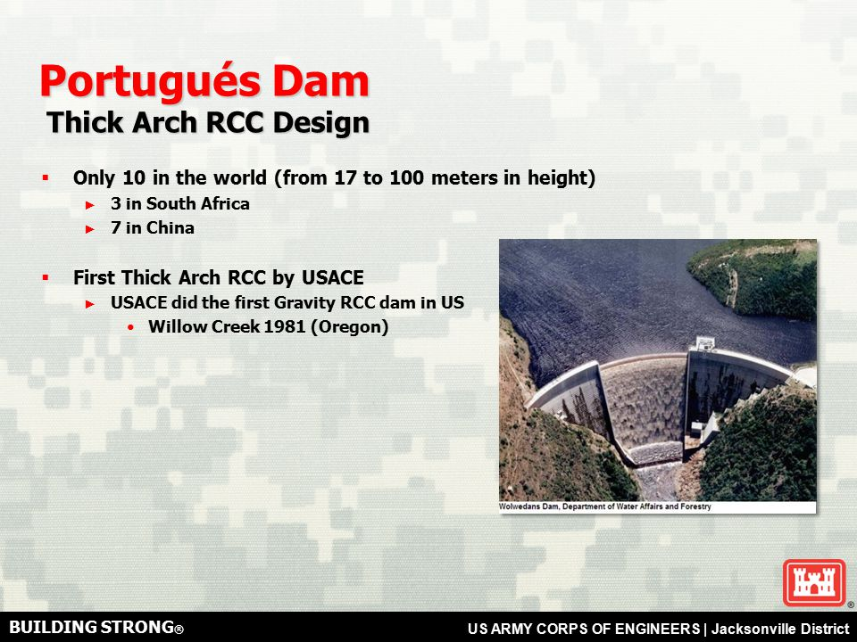 BUILDING STRONG ® US ARMY CORPS OF ENGINEERS | Jacksonville District Portugués Dam Thick Arch RCC Design Thick Arch RCC Design  Only 10 in the world (from 17 to 100 meters in height) ► 3 in South Africa ► 7 in China  First Thick Arch RCC by USACE ► USACE did the first Gravity RCC dam in US Willow Creek 1981 (Oregon)