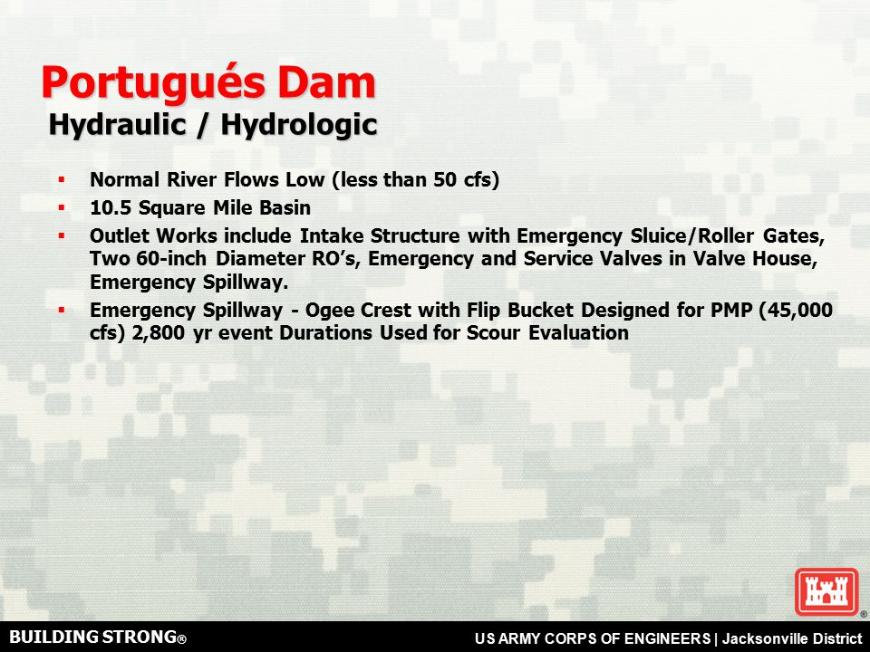 BUILDING STRONG ® US ARMY CORPS OF ENGINEERS | Jacksonville District Portugués Dam Hydraulic / Hydrologic Hydraulic / Hydrologic  Normal River Flows Low (less than 50 cfs)  10.5 Square Mile Basin  Outlet Works include Intake Structure with Emergency Sluice/Roller Gates, Two 60-inch Diameter RO's, Emergency and Service Valves in Valve House, Emergency Spillway.