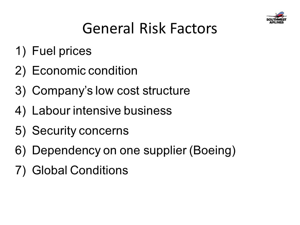 General Risk Factors 1)Fuel prices 2)Economic condition 3)Company's low cost structure 4)Labour intensive business 5)Security concerns 6)Dependency on one supplier (Boeing) 7)Global Conditions