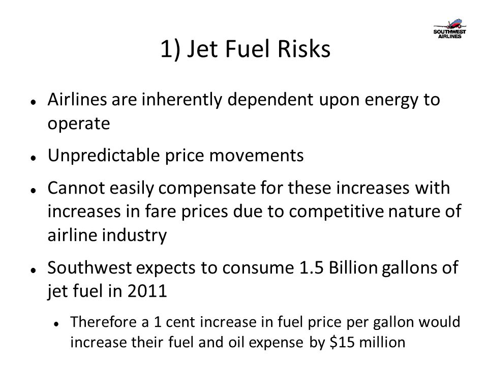1) Jet Fuel Risks Airlines are inherently dependent upon energy to operate Unpredictable price movements Cannot easily compensate for these increases with increases in fare prices due to competitive nature of airline industry Southwest expects to consume 1.5 Billion gallons of jet fuel in 2011 Therefore a 1 cent increase in fuel price per gallon would increase their fuel and oil expense by $15 million