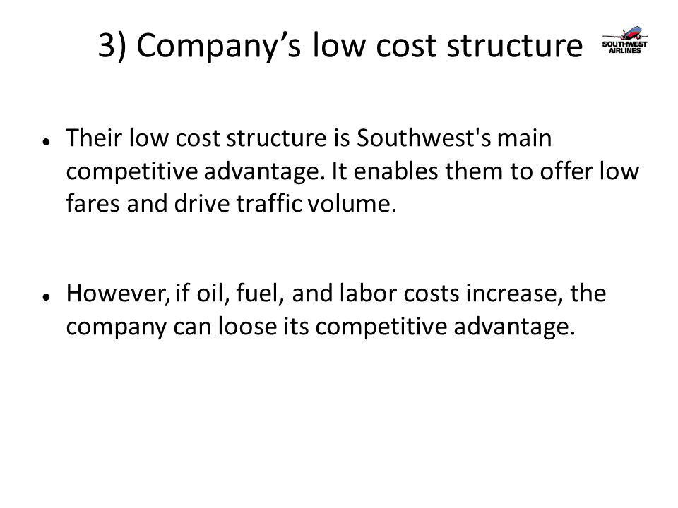 3) Company's low cost structure Their low cost structure is Southwest's main competitive advantage. It enables them to offer low fares and drive traff