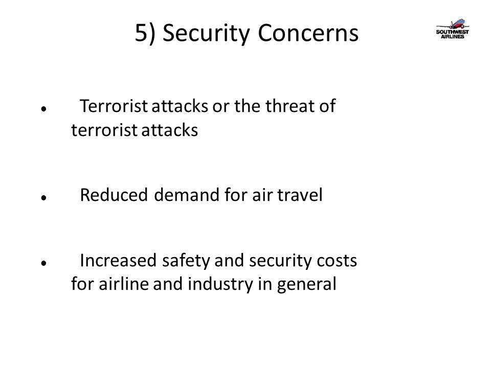 5) Security Concerns Terrorist attacks or the threat of terrorist attacks Reduced demand for air travel Increased safety and security costs for airline and industry in general