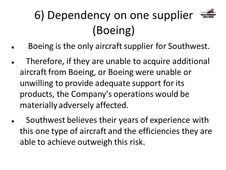 6) Dependency on one supplier (Boeing) Boeing is the only aircraft supplier for Southwest.