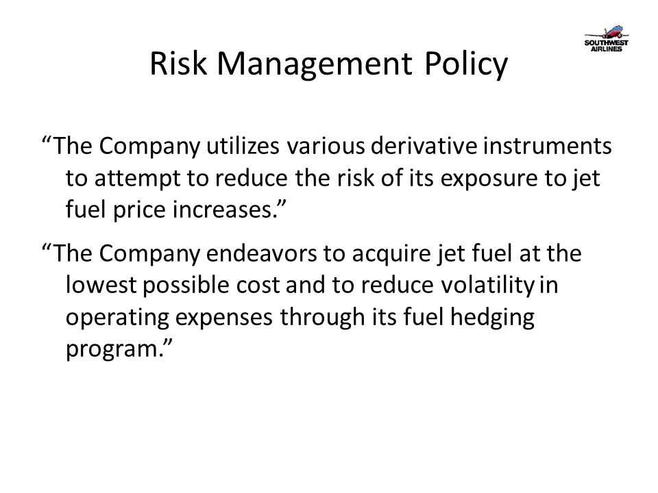 Risk Management Policy The Company utilizes various derivative instruments to attempt to reduce the risk of its exposure to jet fuel price increases. The Company endeavors to acquire jet fuel at the lowest possible cost and to reduce volatility in operating expenses through its fuel hedging program.