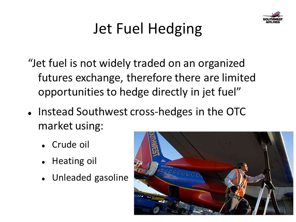 Jet Fuel Hedging Jet fuel is not widely traded on an organized futures exchange, therefore there are limited opportunities to hedge directly in jet fuel Instead Southwest cross-hedges in the OTC market using: Crude oil Heating oil Unleaded gasoline