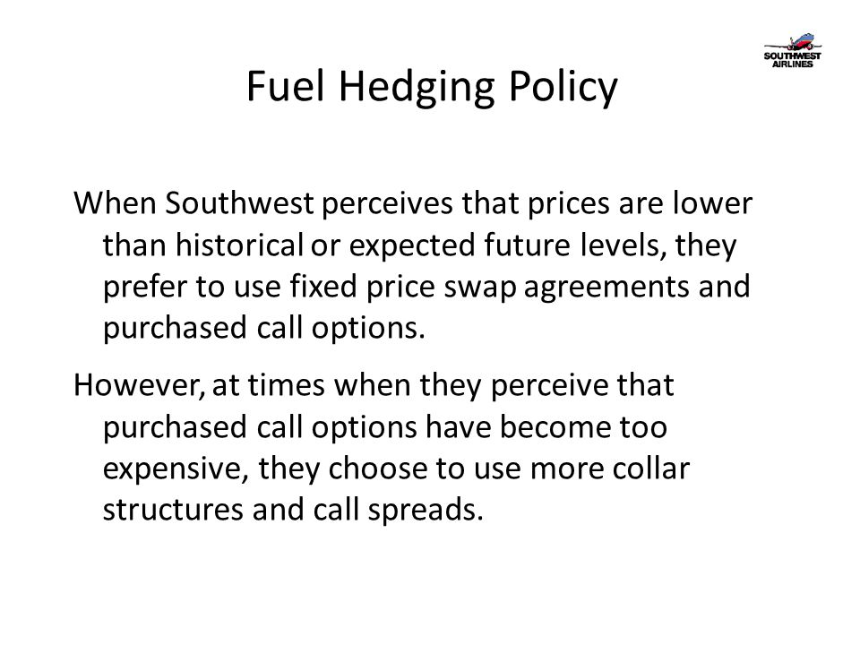 Fuel Hedging Policy When Southwest perceives that prices are lower than historical or expected future levels, they prefer to use fixed price swap agre
