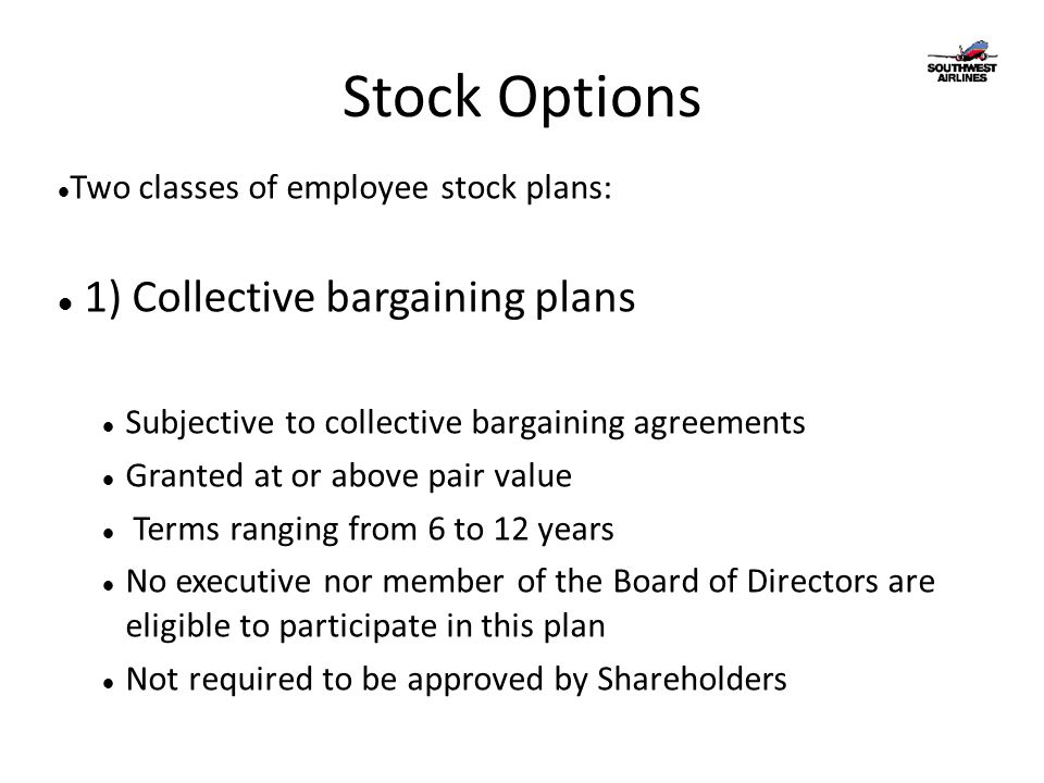 Stock Options Two classes of employee stock plans: 1) Collective bargaining plans Subjective to collective bargaining agreements Granted at or above p