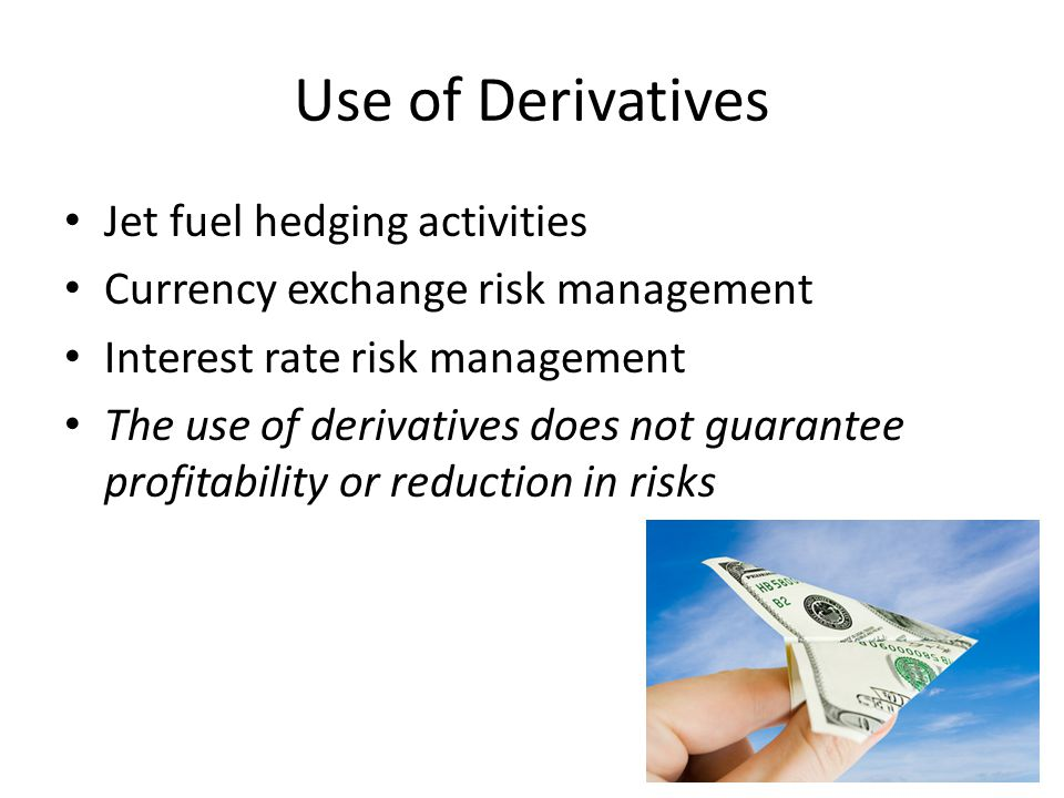 Use of Derivatives Jet fuel hedging activities Currency exchange risk management Interest rate risk management The use of derivatives does not guarantee profitability or reduction in risks