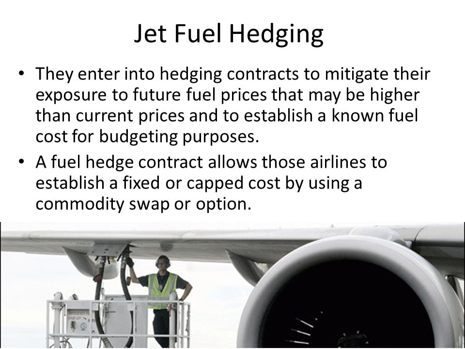 Jet Fuel Hedging They enter into hedging contracts to mitigate their exposure to future fuel prices that may be higher than current prices and to establish a known fuel cost for budgeting purposes.