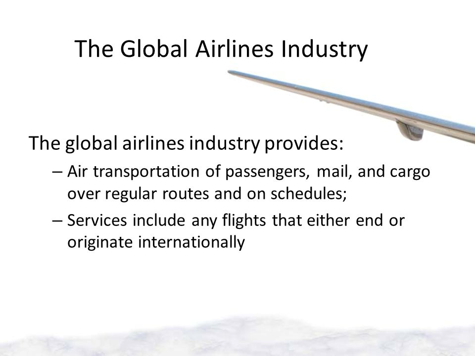 The Global Airlines Industry The global airlines industry provides: – Air transportation of passengers, mail, and cargo over regular routes and on schedules; – Services include any flights that either end or originate internationally
