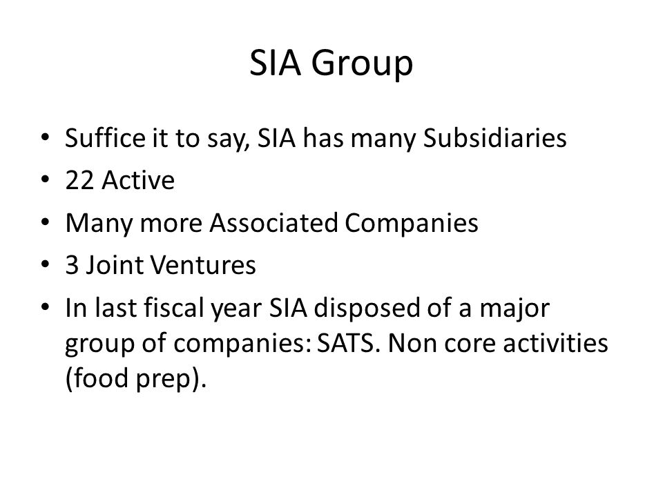 SIA Group Suffice it to say, SIA has many Subsidiaries 22 Active Many more Associated Companies 3 Joint Ventures In last fiscal year SIA disposed of a major group of companies: SATS.