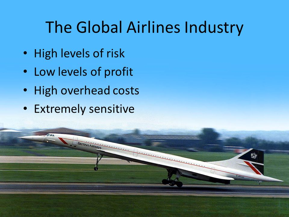 The Global Airlines Industry High levels of risk Low levels of profit High overhead costs Extremely sensitive