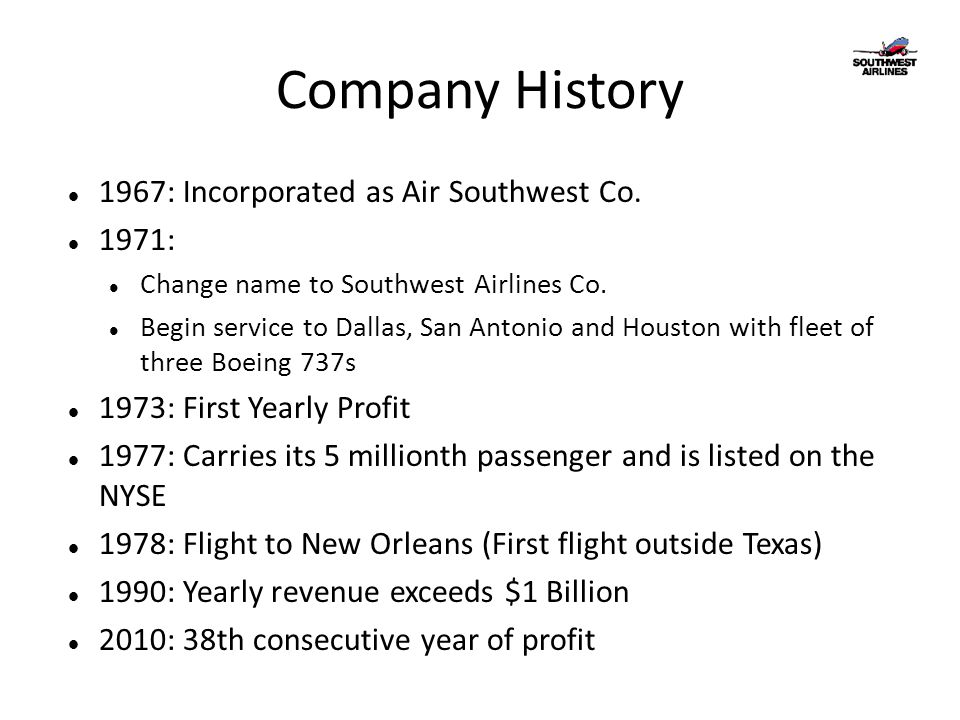 Company History 1967: Incorporated as Air Southwest Co. 1971: Change name to Southwest Airlines Co. Begin service to Dallas, San Antonio and Houston w