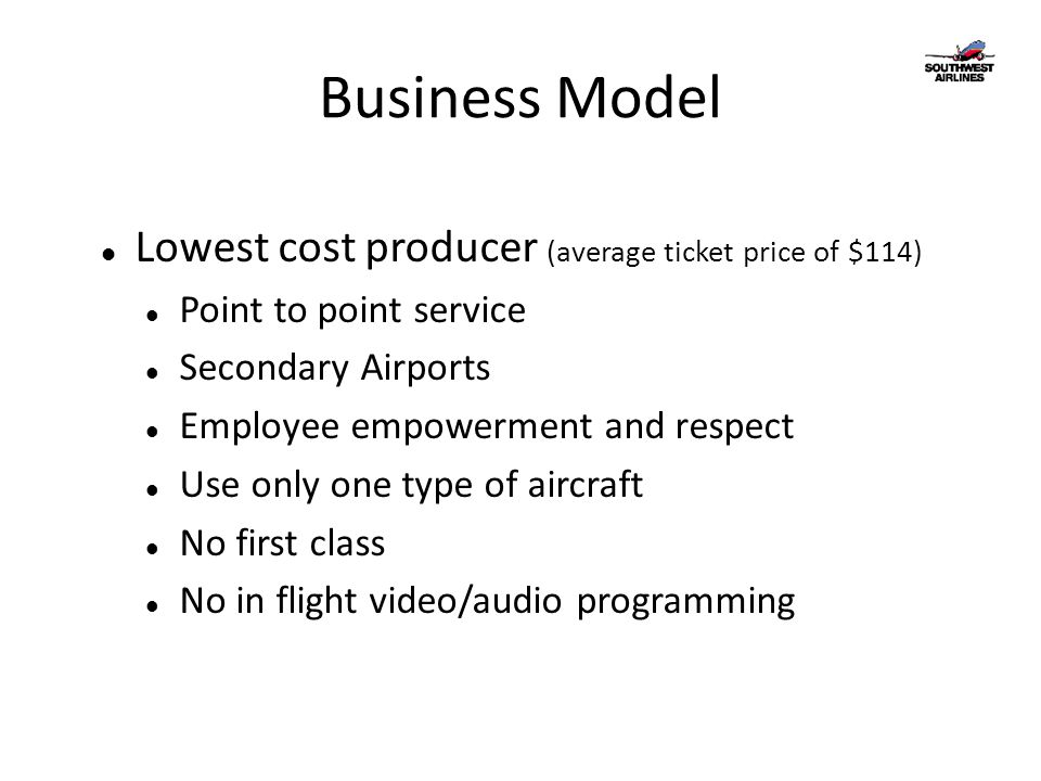 Business Model Lowest cost producer (average ticket price of $114) Point to point service Secondary Airports Employee empowerment and respect Use only one type of aircraft No first class No in flight video/audio programming