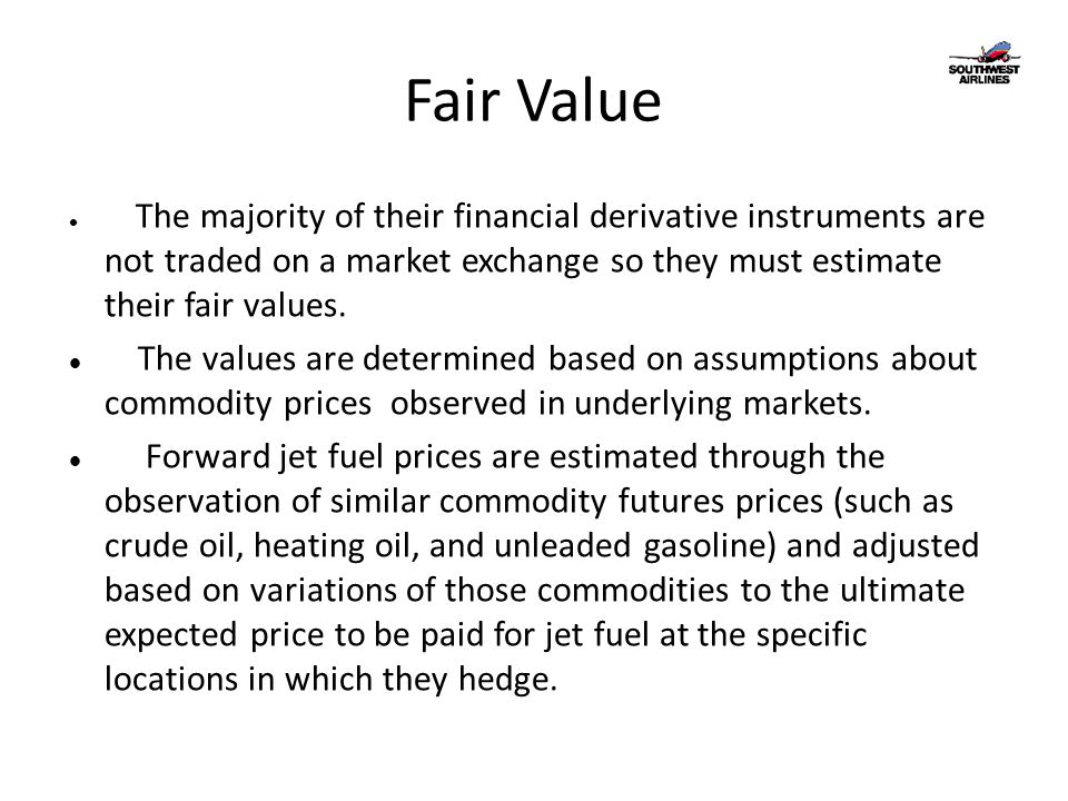 Fair Value The majority of their financial derivative instruments are not traded on a market exchange so they must estimate their fair values.