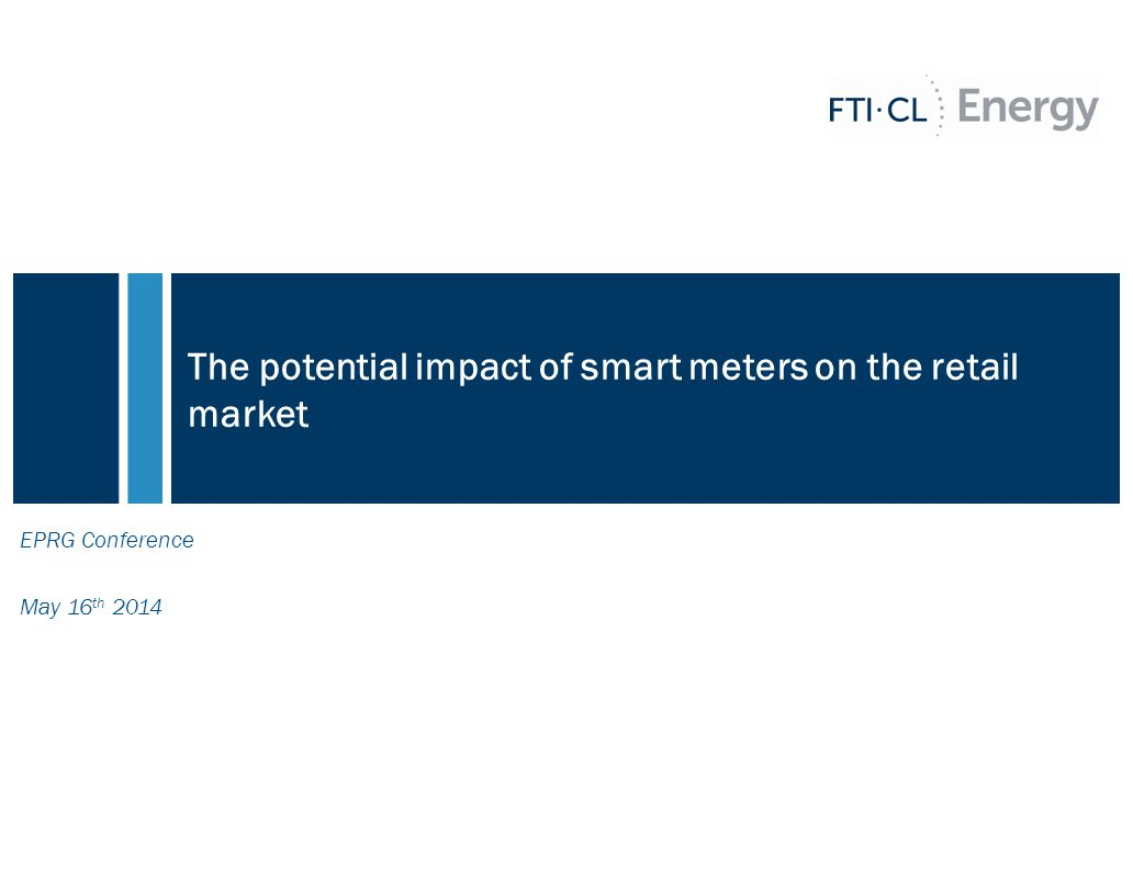 The potential impact of smart meters on the retail market EPRG Conference May 16 th 2014