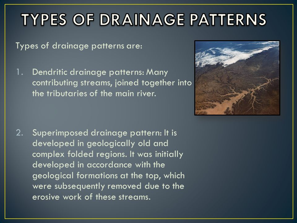 Types of drainage patterns are: 1.Dendritic drainage patterns: Many contributing streams, joined together into the tributaries of the main river.