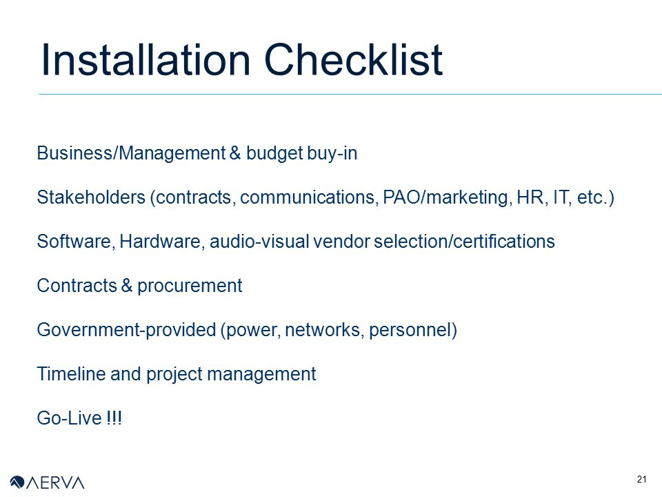 21 Installation Checklist Business/Management & budget buy-in Stakeholders (contracts, communications, PAO/marketing, HR, IT, etc.) Software, Hardware, audio-visual vendor selection/certifications Contracts & procurement Government-provided (power, networks, personnel) Timeline and project management Go-Live !!!