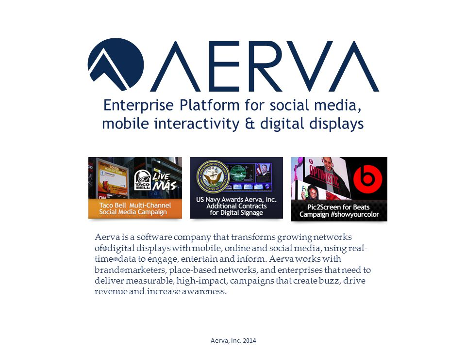 Enterprise Platform for social media, mobile interactivity & digital displays Aerva is a software company that transforms growing networks of digital displays with mobile, online and social media, using real- time data to engage, entertain and inform.