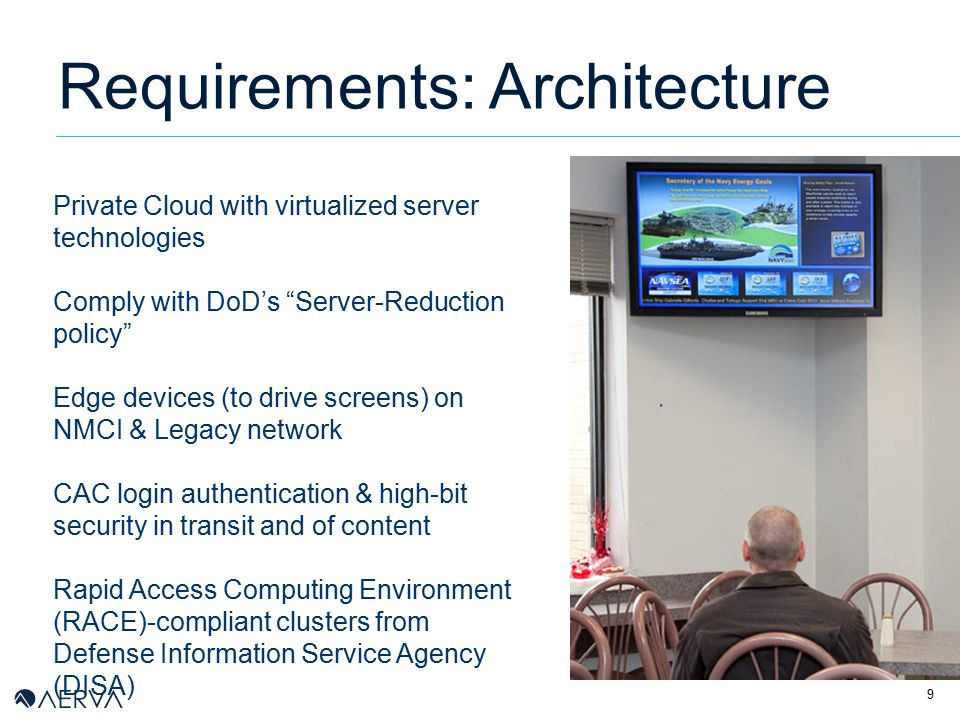 9 Requirements: Architecture Private Cloud with virtualized server technologies Comply with DoD's Server-Reduction policy Edge devices (to drive screens) on NMCI & Legacy network CAC login authentication & high-bit security in transit and of content Rapid Access Computing Environment (RACE)-compliant clusters from Defense Information Service Agency (DISA)