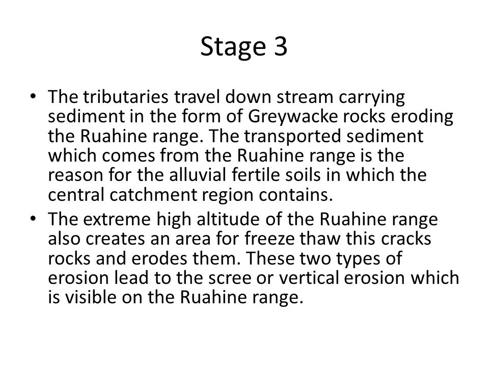 Stage 3 The tributaries travel down stream carrying sediment in the form of Greywacke rocks eroding the Ruahine range.
