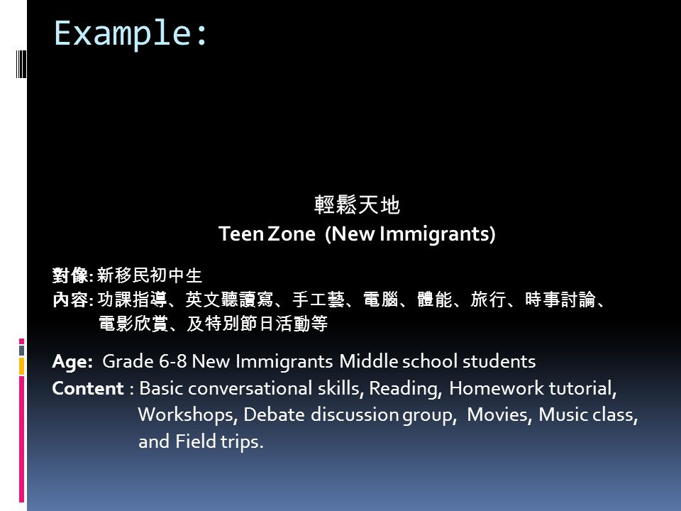 Example: 輕鬆天地 Teen Zone (New Immigrants) 對像 : 新移民初中生 內容 : 功課指導、英文聽讀寫、手工藝、電腦、體能、旅行、時事討論、 電影欣賞、及特別節日活動等 Age: Grade 6-8 New Immigrants Middle school students Content : Basic conversational skills, Reading, Homework tutorial, Workshops, Debate discussion group, Movies, Music class, and Field trips.