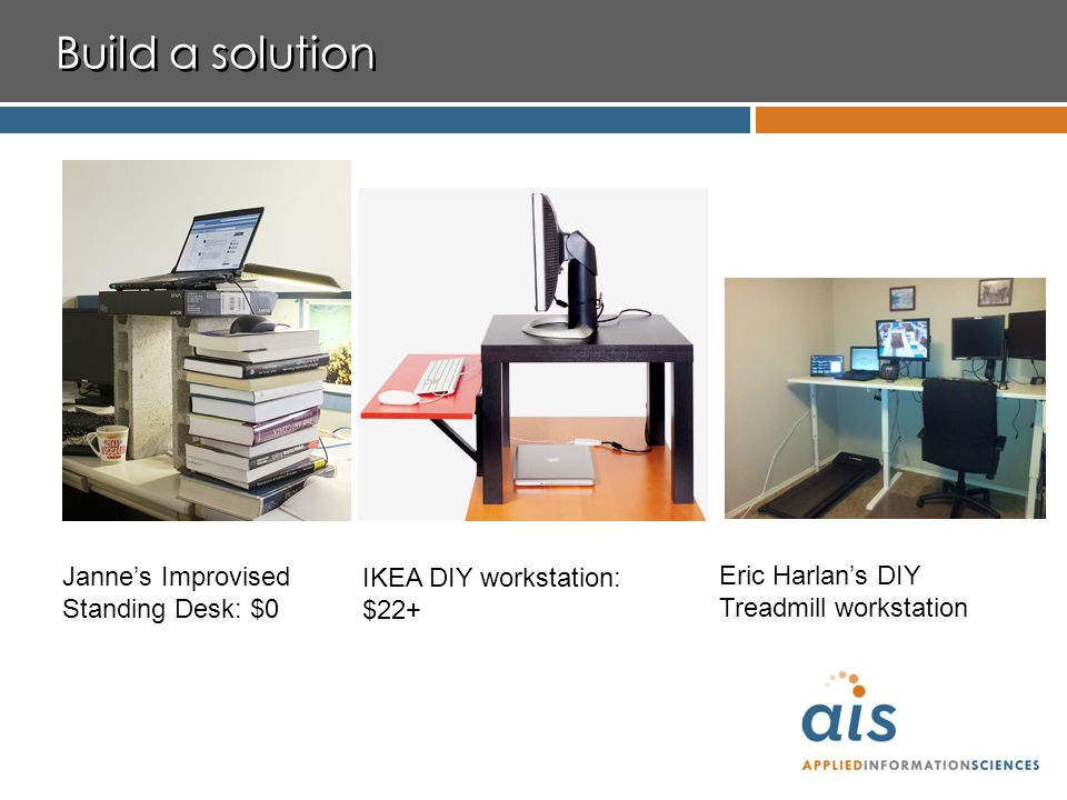 Build a solution Janne's Improvised Standing Desk: $0 IKEA DIY workstation: $22+ Eric Harlan's DIY Treadmill workstation