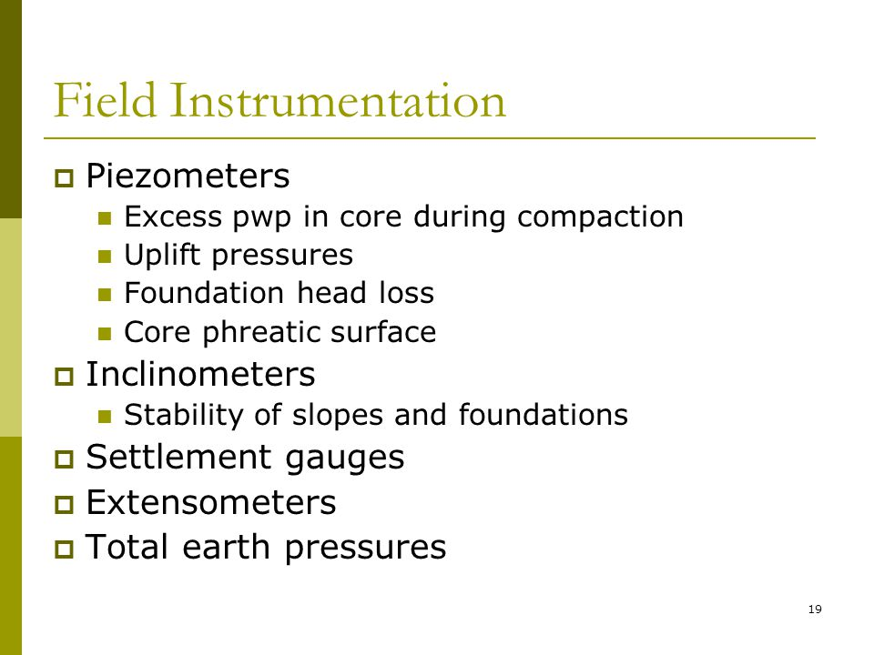Field Instrumentation  Piezometers Excess pwp in core during compaction Uplift pressures Foundation head loss Core phreatic surface  Inclinometers Stability of slopes and foundations  Settlement gauges  Extensometers  Total earth pressures 19