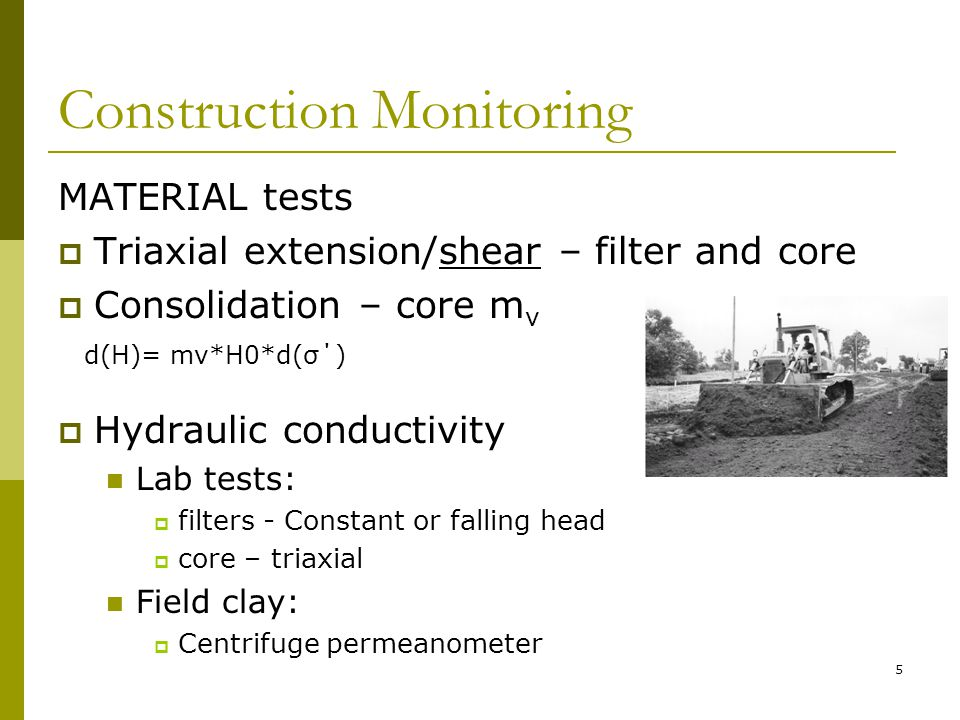 Construction Monitoring MATERIAL tests  Triaxial extension/shear – filter and core  Consolidation – core m v d(H)= mv*H0*d(σ΄)  Hydraulic conductivity Lab tests:  filters - Constant or falling head  core – triaxial Field clay:  Centrifuge permeanometer 5