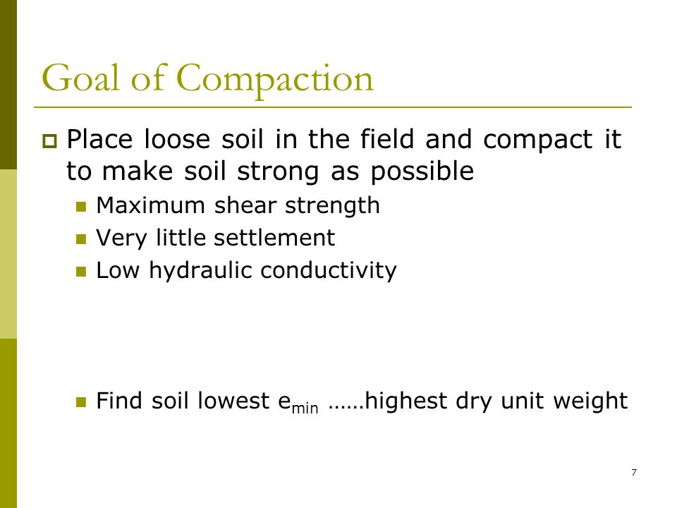 Goal of Compaction  Place loose soil in the field and compact it to make soil strong as possible Maximum shear strength Very little settlement Low hydraulic conductivity Find soil lowest e min ……highest dry unit weight 7