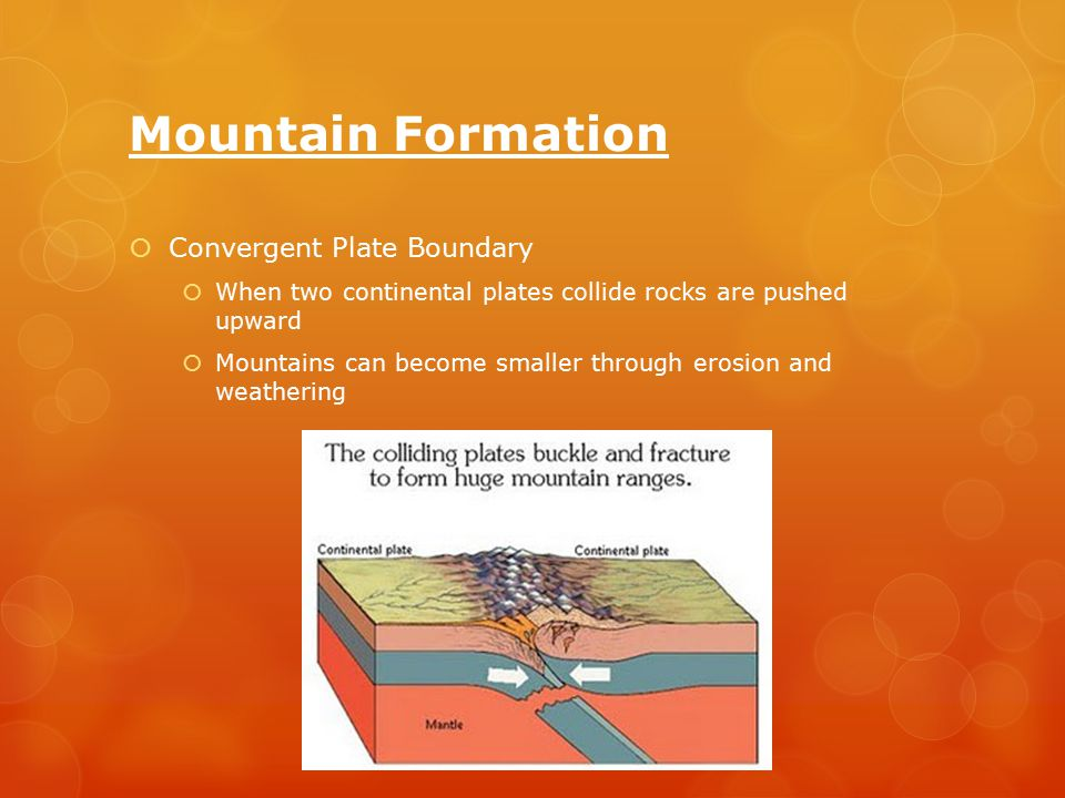 Mountain Formation  Convergent Plate Boundary  When two continental plates collide rocks are pushed upward  Mountains can become smaller through erosion and weathering